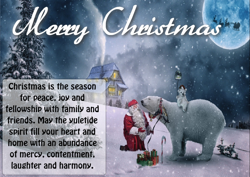 Christmas is the season for peace, joy and fellowship with family and friends. May the yuletide spirit fill your heart and home with an abundance of mercy, contentment, laughter and harmony.